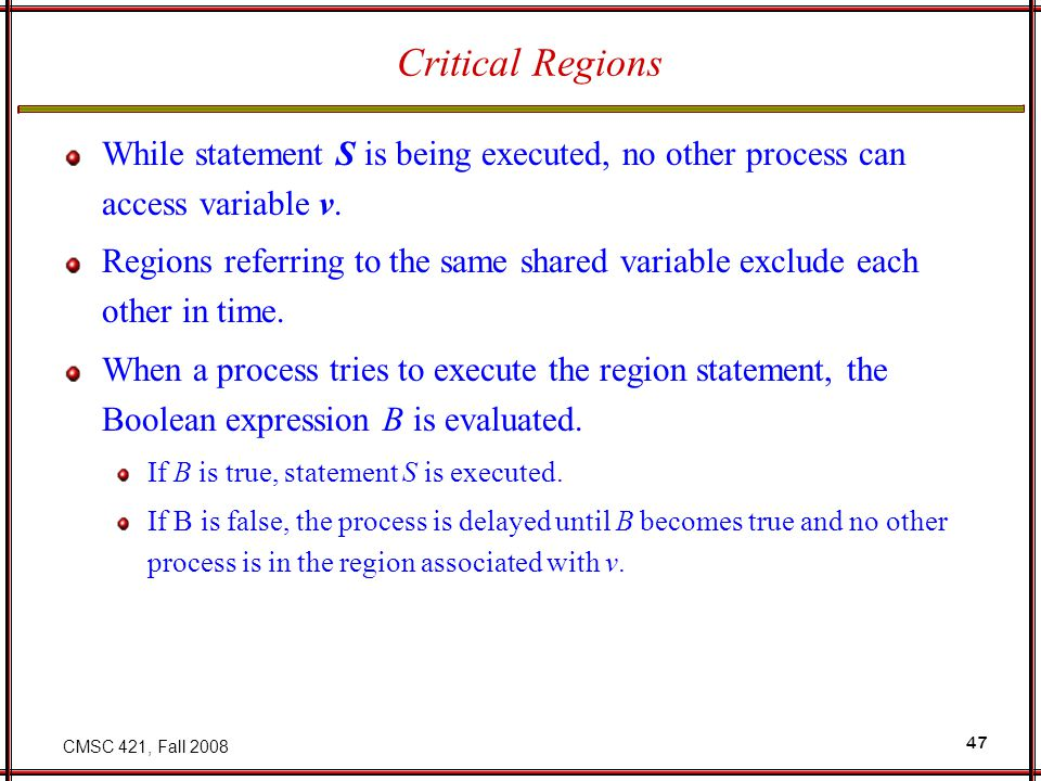 CMSC 421, Fall 2008 47 Critical Regions While statement S is being executed, no other process can access variable v. Regions referring to the same sha