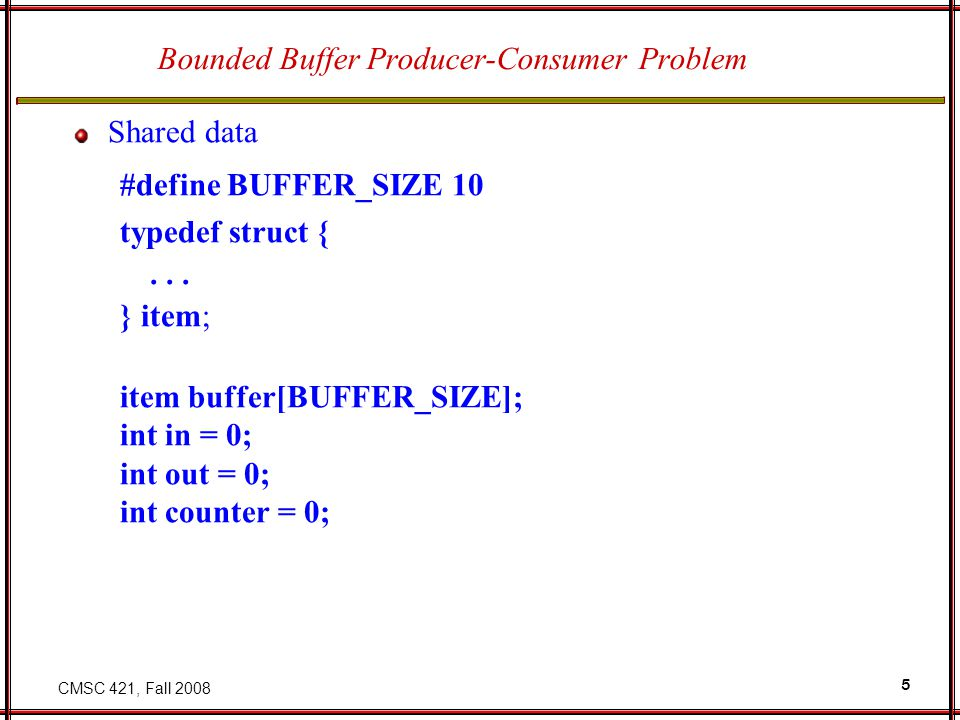 CMSC 421, Fall 2008 5 Bounded Buffer Producer-Consumer Problem Shared data #define BUFFER_SIZE 10 typedef struct {... } item; item buffer[BUFFER_SIZE]