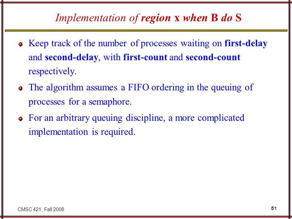 CMSC 421, Fall 2008 51 Implementation of region x when B do S Keep track of the number of processes waiting on first-delay and second-delay, with firs