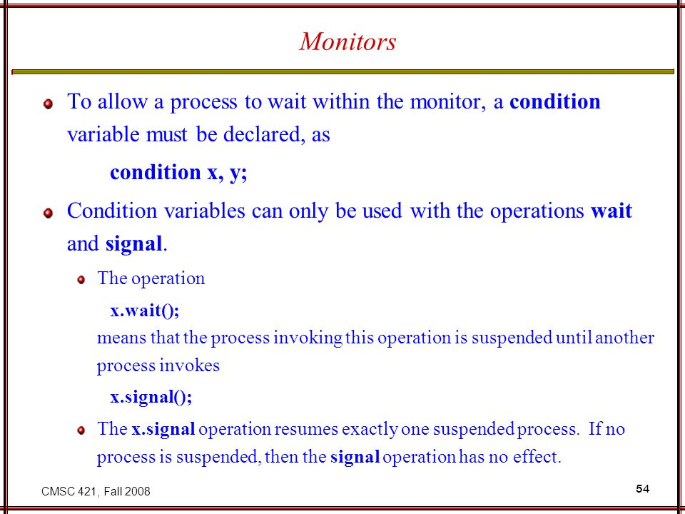 CMSC 421, Fall 2008 54 Monitors To allow a process to wait within the monitor, a condition variable must be declared, as condition x, y; Condition var