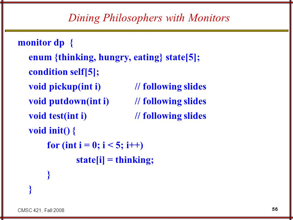 CMSC 421, Fall 2008 56 Dining Philosophers with Monitors monitor dp { enum {thinking, hungry, eating} state[5]; condition self[5]; void pickup(int i) // following slides void putdown(int i) // following slides void test(int i) // following slides void init() { for (int i = 0; i < 5; i++) state[i] = thinking; }