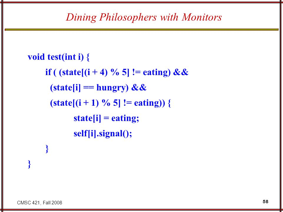 CMSC 421, Fall 2008 58 Dining Philosophers with Monitors void test(int i) { if ( (state[(i + 4) % 5] != eating) && (state[i] == hungry) && (state[(i + 1) % 5] != eating)) { state[i] = eating; self[i].signal(); }