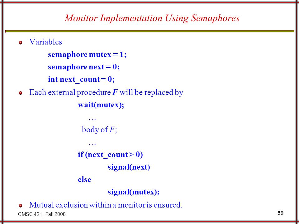 CMSC 421, Fall 2008 59 Monitor Implementation Using Semaphores Variables semaphore mutex = 1; semaphore next = 0; int next_count = 0; Each external procedure F will be replaced by wait(mutex); … body of F; … if (next_count > 0) signal(next) else signal(mutex); Mutual exclusion within a monitor is ensured.