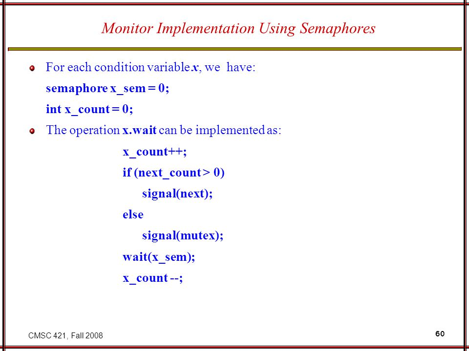 CMSC 421, Fall 2008 60 Monitor Implementation Using Semaphores For each condition variable x, we have: semaphore x_sem = 0; int x_count = 0; The operation x.wait can be implemented as: x_count++; if (next_count > 0) signal(next); else signal(mutex); wait(x_sem); x_count --;