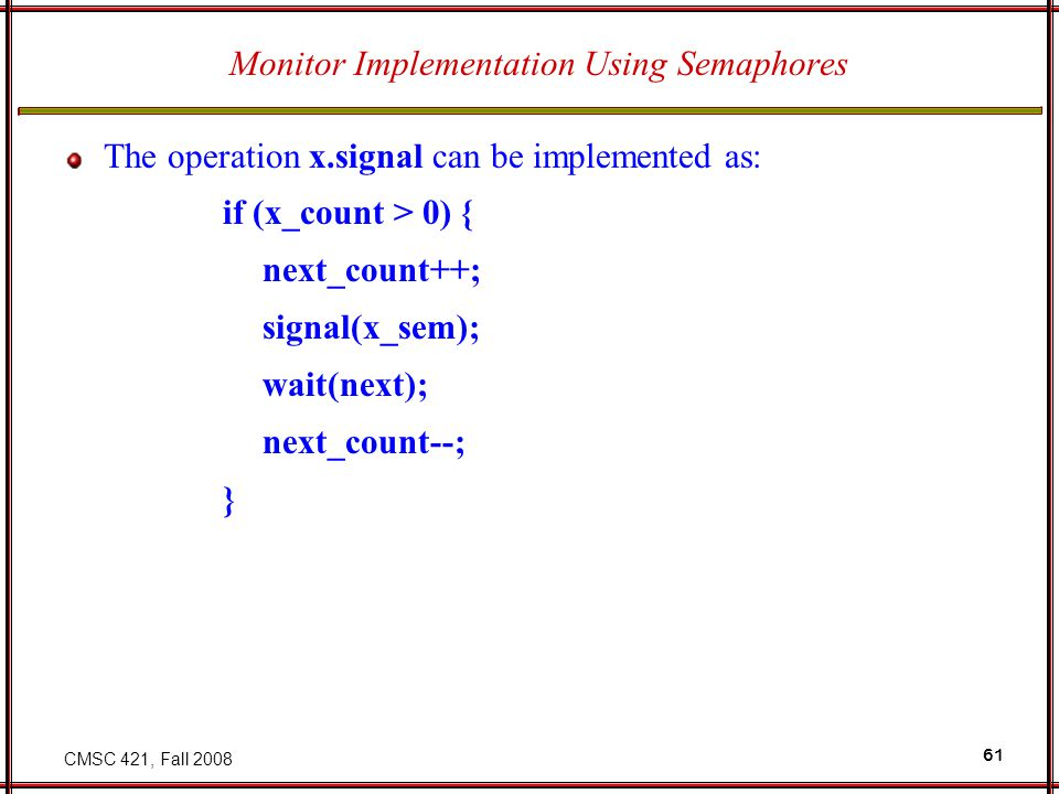 CMSC 421, Fall 2008 61 Monitor Implementation Using Semaphores The operation x.signal can be implemented as: if (x_count > 0) { next_count++; signal(x_sem); wait(next); next_count--; }