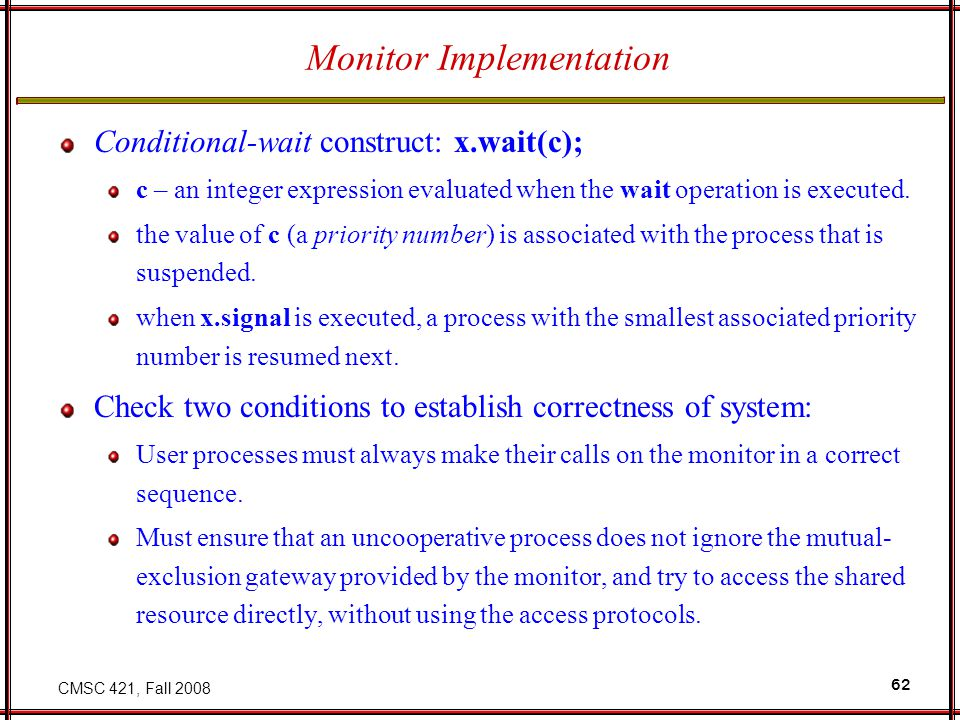CMSC 421, Fall 2008 62 Monitor Implementation Conditional-wait construct: x.wait(c); c – an integer expression evaluated when the wait operation is executed.