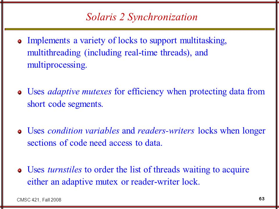 CMSC 421, Fall 2008 63 Solaris 2 Synchronization Implements a variety of locks to support multitasking, multithreading (including real-time threads),