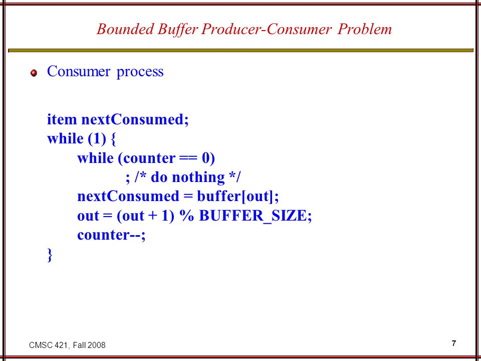 CMSC 421, Fall 2008 7 Bounded Buffer Producer-Consumer Problem Consumer process item nextConsumed; while (1) { while (counter == 0) ; /* do nothing */ nextConsumed = buffer[out]; out = (out + 1) % BUFFER_SIZE; counter--; }
