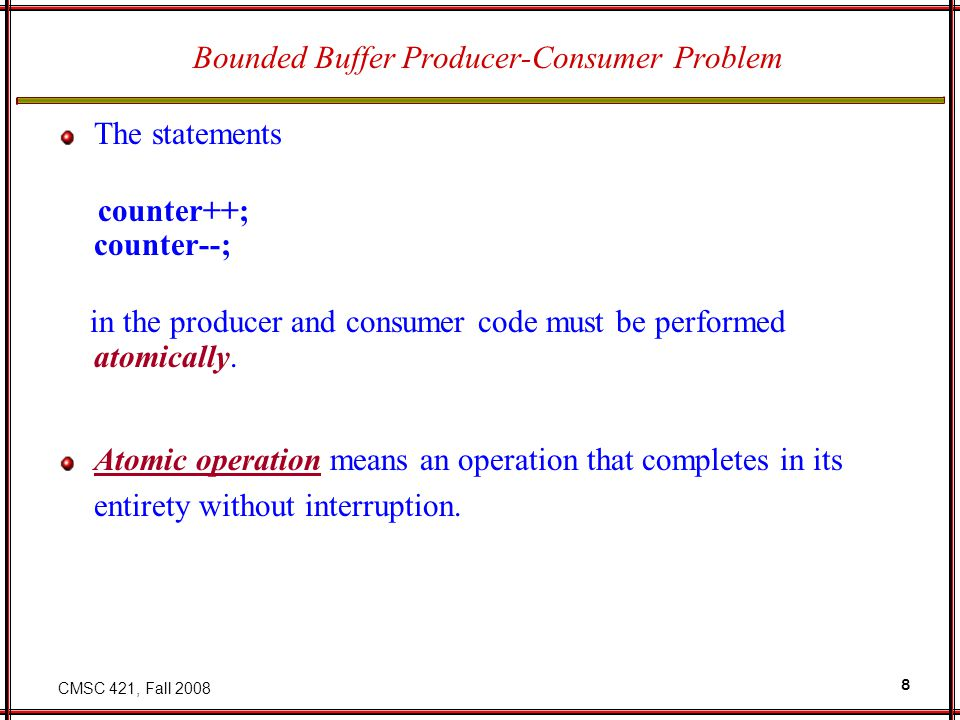 CMSC 421, Fall 2008 8 Bounded Buffer Producer-Consumer Problem The statements counter++; counter--; in the producer and consumer code must be performe