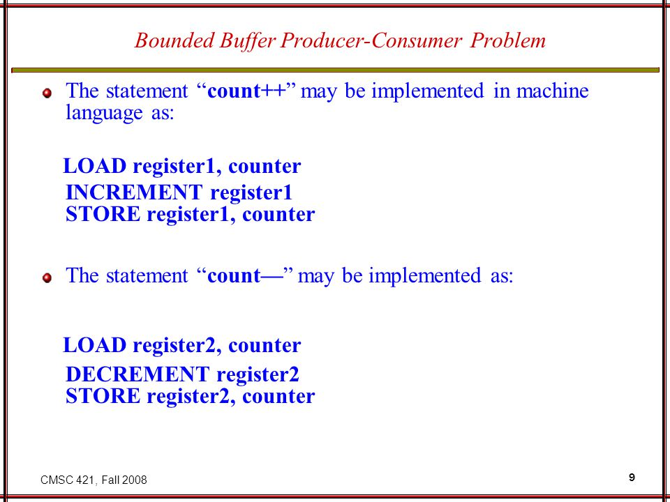 CMSC 421, Fall 2008 9 Bounded Buffer Producer-Consumer Problem The statement count++ may be implemented in machine language as: LOAD register1, counter INCREMENT register1 STORE register1, counter The statement count— may be implemented as: LOAD register2, counter DECREMENT register2 STORE register2, counter