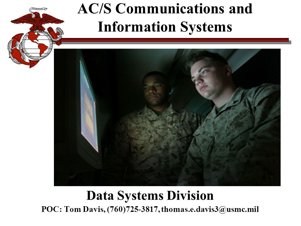 AC/S Communications and Information Systems Data Systems Division POC: Tom Davis, (760)725-3817, thomas.e.davis3@usmc.mil