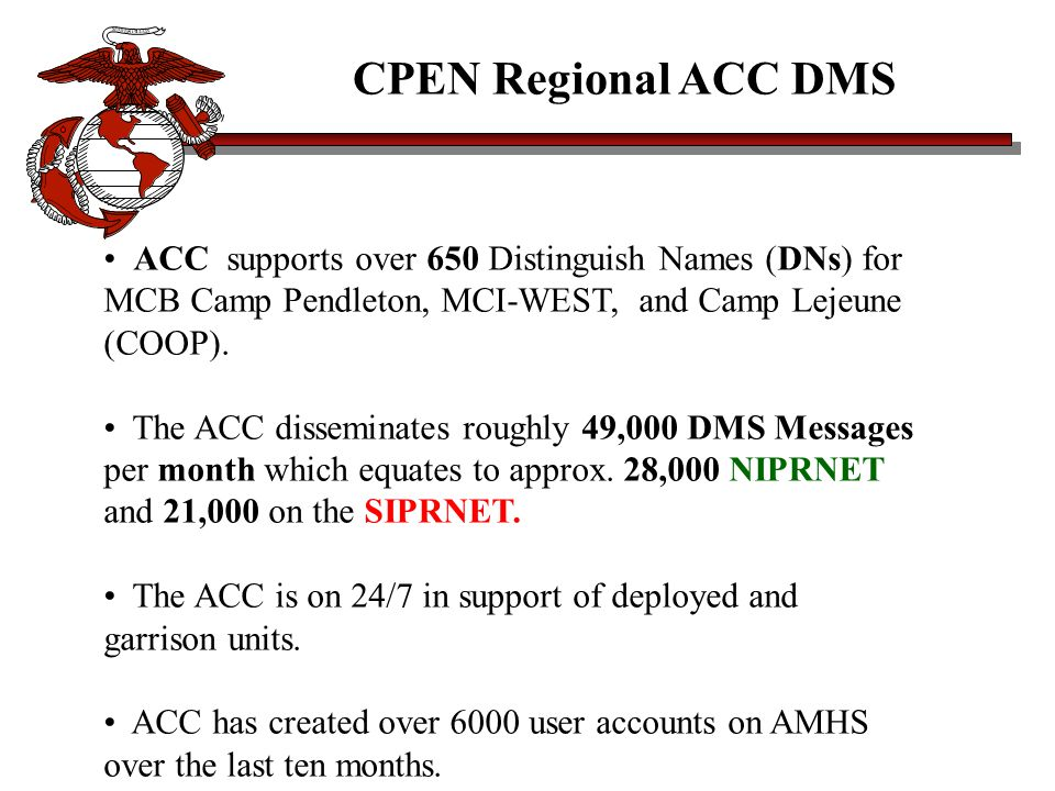 ACC supports over 650 Distinguish Names (DNs) for MCB Camp Pendleton, MCI-WEST, and Camp Lejeune (COOP). The ACC disseminates roughly 49,000 DMS Messa