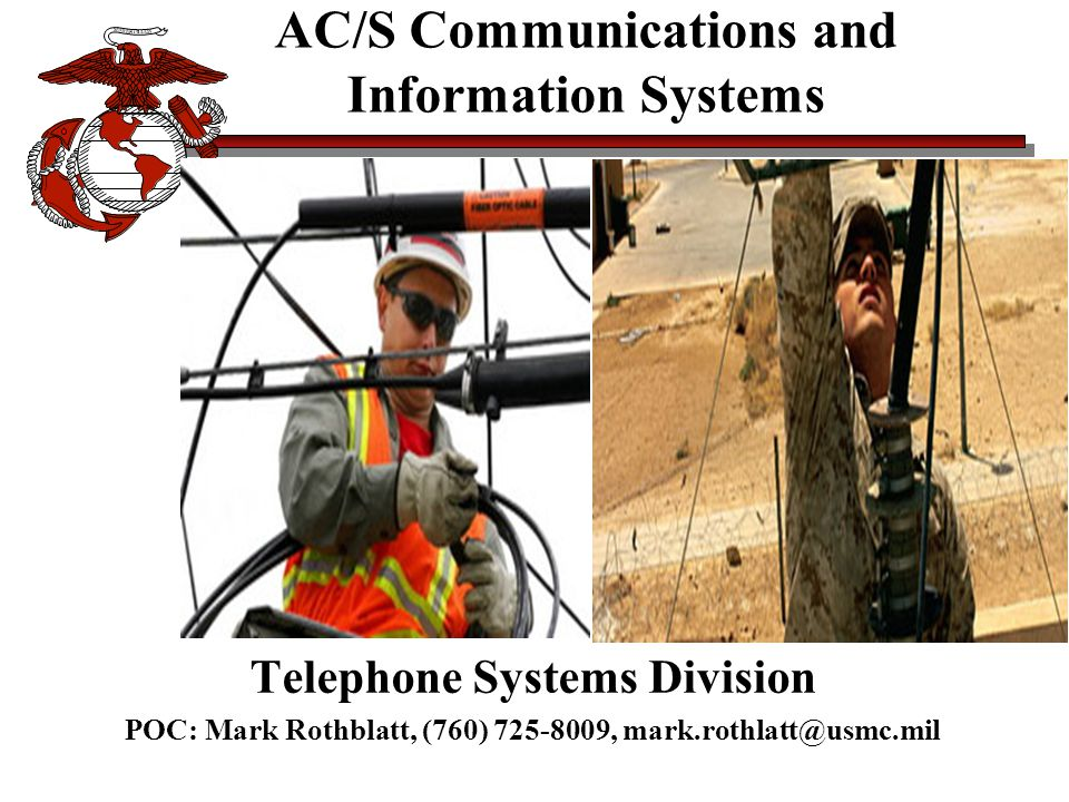 AC/S Communications and Information Systems Telephone Systems Division POC: Mark Rothblatt, (760) 725-8009, mark.rothlatt@usmc.mil