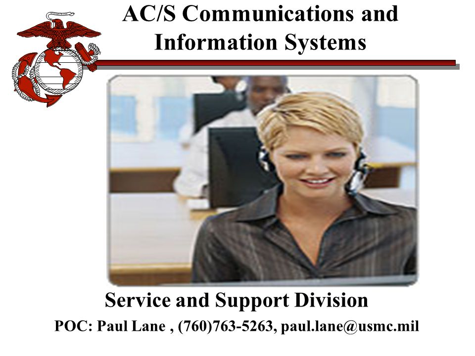 AC/S Communications and Information Systems Service and Support Division POC: Paul Lane, (760)763-5263, paul.lane@usmc.mil