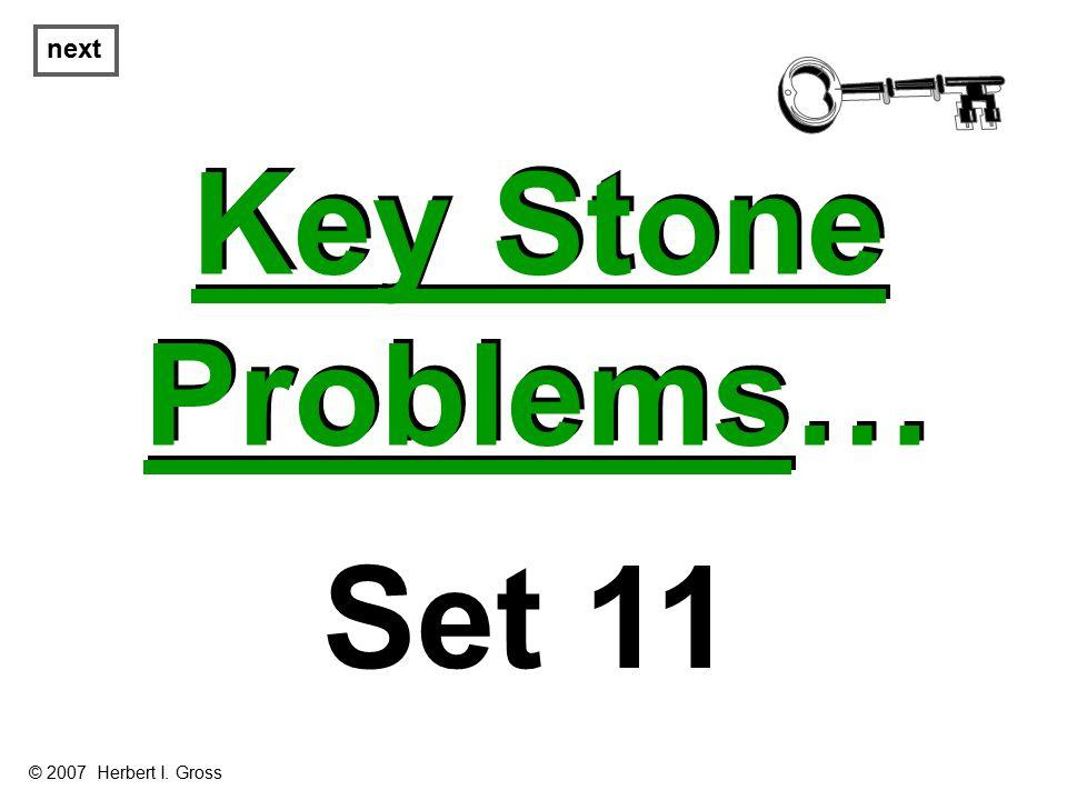 Key Stone Problems… Key Stone Problems… next Set 11 © 2007 Herbert I. Gross
