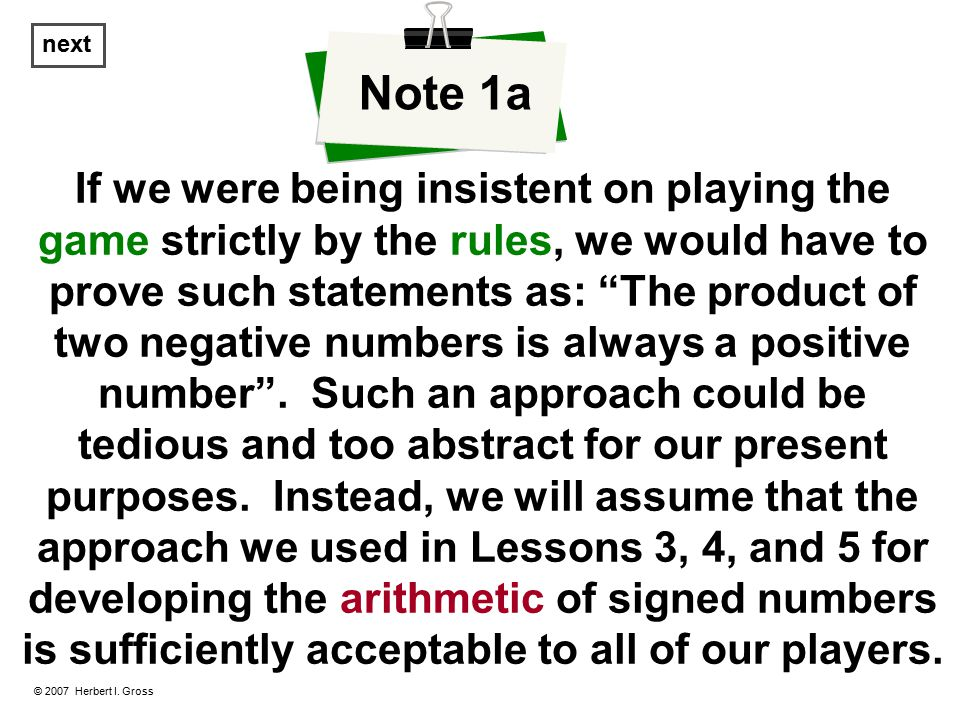 If we were being insistent on playing the game strictly by the rules, we would have to prove such statements as: The product of two negative numbers is always a positive number .