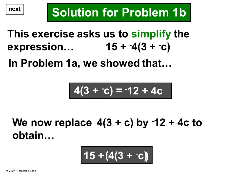 next © 2007 Herbert I. Gross Solution for Problem 1b This exercise asks us to simplify the expression… 15 + - 4(3 + - c) In Problem 1a, we showed that