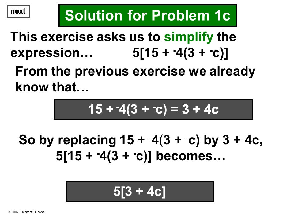 next © 2007 Herbert I. Gross Solution for Problem 1c This exercise asks us to simplify the expression… 5[15 + - 4(3 + - c)] From the previous exercise