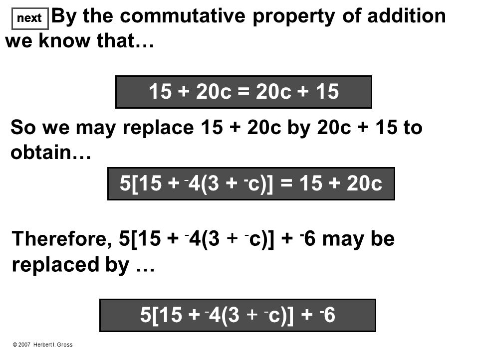 next © 2007 Herbert I. Gross By the commutative property of addition we know that… So we may replace 15 + 20c by 20c + 15 to obtain… Therefore, 5[15 +