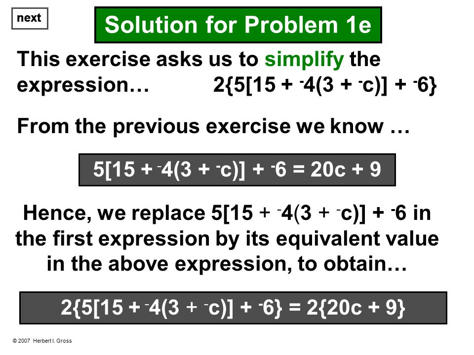 © 2007 Herbert I. Gross Solution for Problem 1e This exercise asks us to simplify the expression… 2{5[15 + - 4(3 + - c)] + - 6} From the previous exer