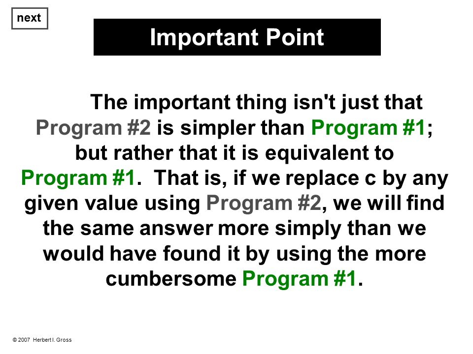 next © 2007 Herbert I. Gross The important thing isn't just that Program #2 is simpler than Program #1; but rather that it is equivalent to Program #1