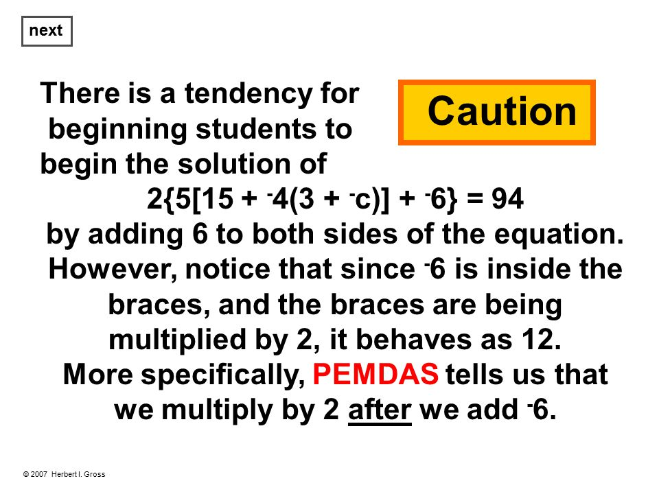 There is a tendency for beginning students to begin the solution of 2{5[15 + - 4(3 + - c)] + - 6} = 94 by adding 6 to both sides of the equation.