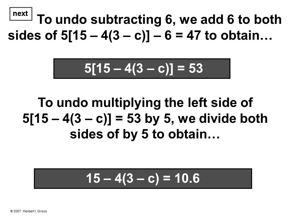 To undo subtracting 6, we add 6 to both sides of 5[15 – 4(3 – c)] – 6 = 47 to obtain… next © 2007 Herbert I.