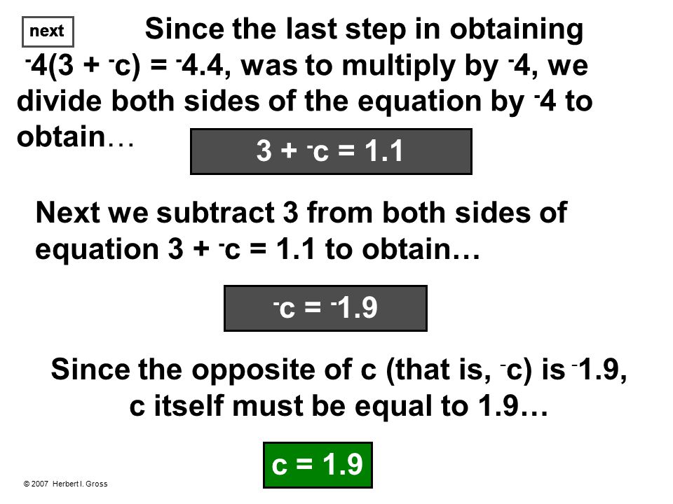 Since the last step in obtaining - 4(3 + - c) = - 4.4, was to multiply by - 4, we divide both sides of the equation by - 4 to obtain… © 2007 Herbert I.