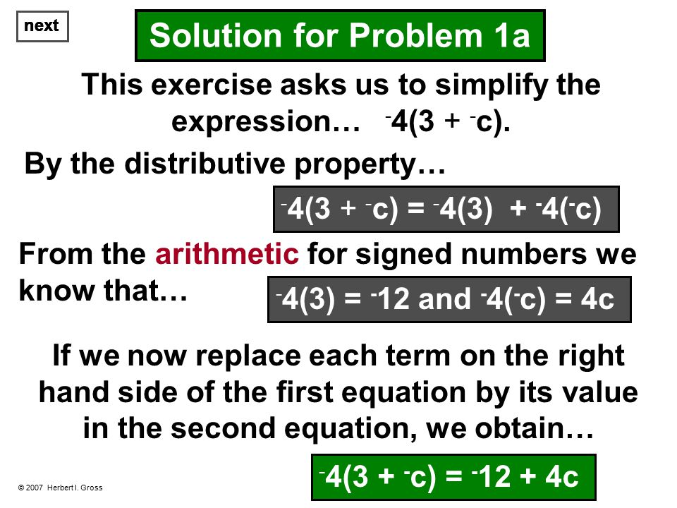 next © 2007 Herbert I. Gross Solution for Problem 1a This exercise asks us to simplify the expression… - 4(3 + - c). By the distributive property… Fro