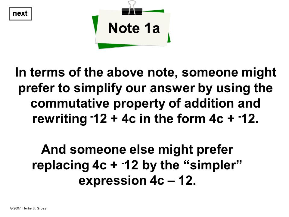 In terms of the above note, someone might prefer to simplify our answer by using the commutative property of addition and rewriting - 12 + 4c in the form 4c + - 12.