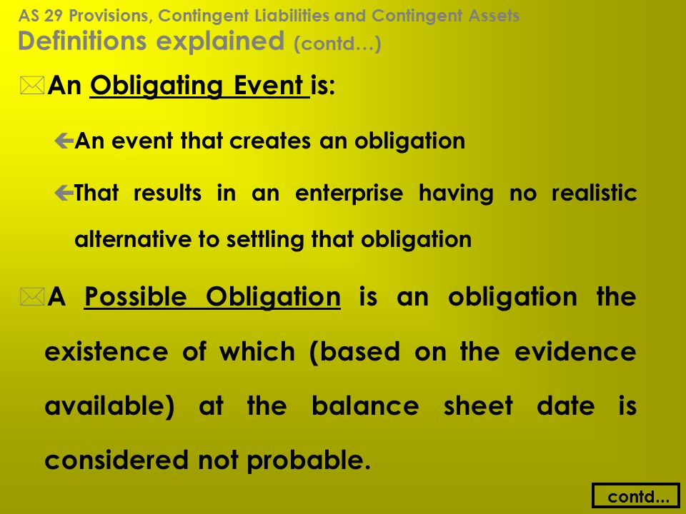 Definitions explained (contd…) * An Obligating Event is: ç An event that creates an obligation ç That results in an enterprise having no realistic alt