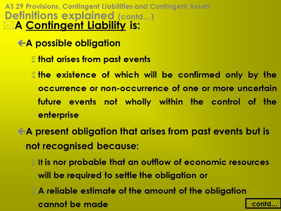 Definitions explained (contd…) * A Contingent Liability is: ç A possible obligation 6 that arises from past events 6 the existence of which will be co