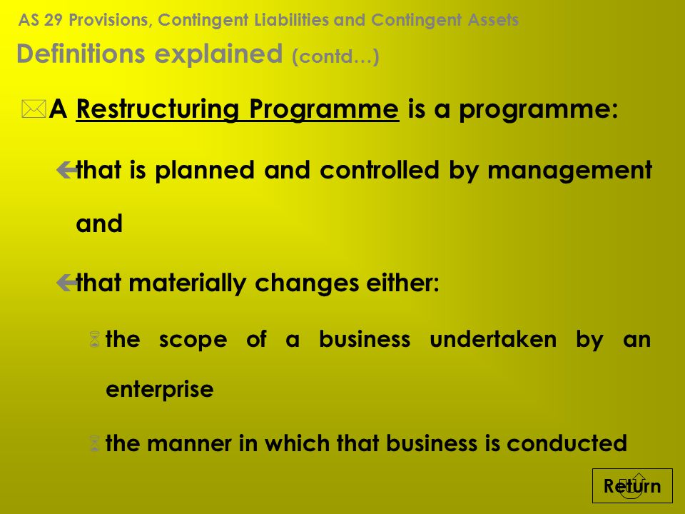 Definitions explained (contd…) * A Restructuring Programme is a programme: ç that is planned and controlled by management and ç that materially change