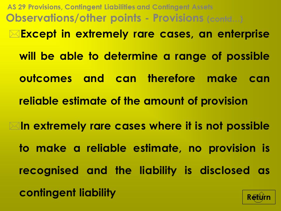 Observations/other points - Provisions (contd…) * Except in extremely rare cases, an enterprise will be able to determine a range of possible outcomes
