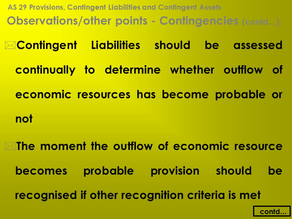 Observations/other points - Contingencies (contd…) * Contingent Liabilities should be assessed continually to determine whether outflow of economic re