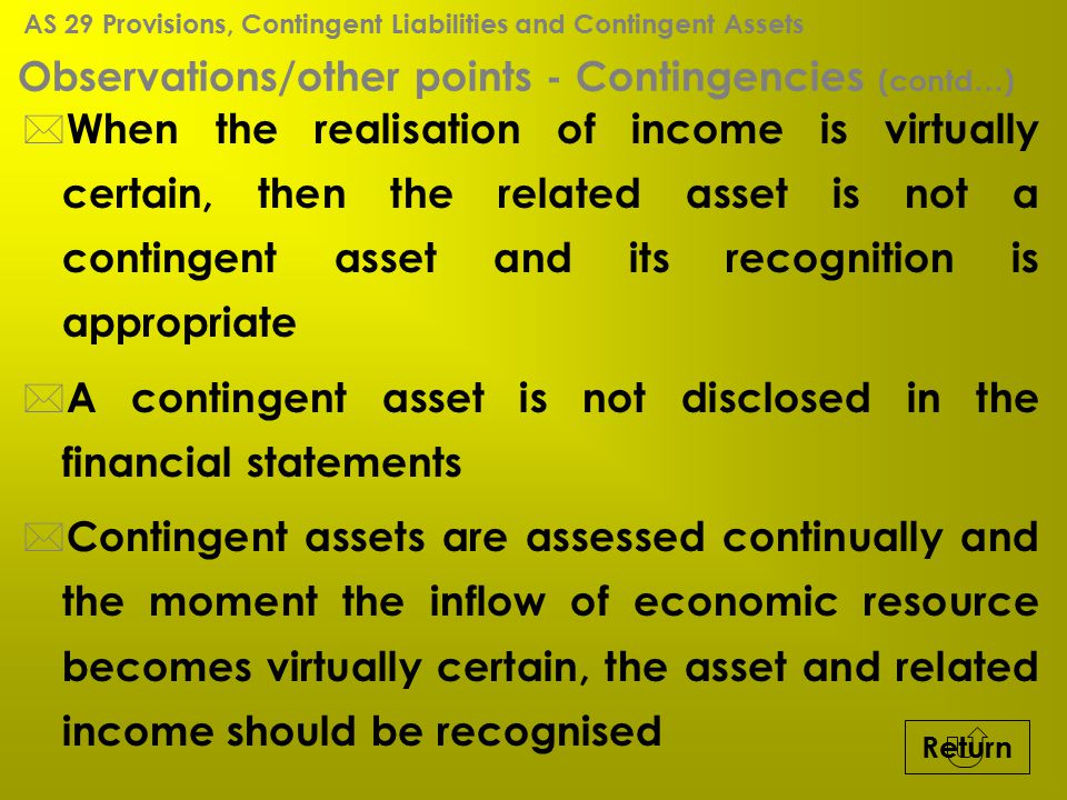 Observations/other points - Contingencies (contd…) * When the realisation of income is virtually certain, then the related asset is not a contingent a