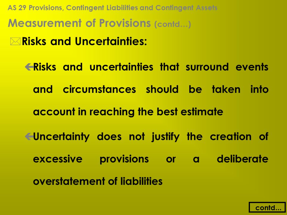 Measurement of Provisions (contd…) * Risks and Uncertainties: ç Risks and uncertainties that surround events and circumstances should be taken into ac