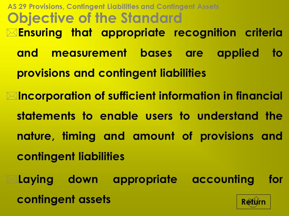 Objective of the Standard * Ensuring that appropriate recognition criteria and measurement bases are applied to provisions and contingent liabilities