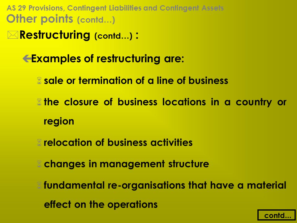 Other points (contd…) * Restructuring (contd…) : ç Examples of restructuring are: 6 sale or termination of a line of business 6 the closure of busines