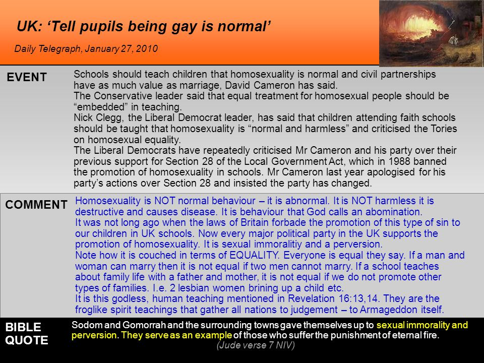 UK: 'Tell pupils being gay is normal' Schools should teach children that homosexuality is normal and civil partnerships have as much value as marriage, David Cameron has said.