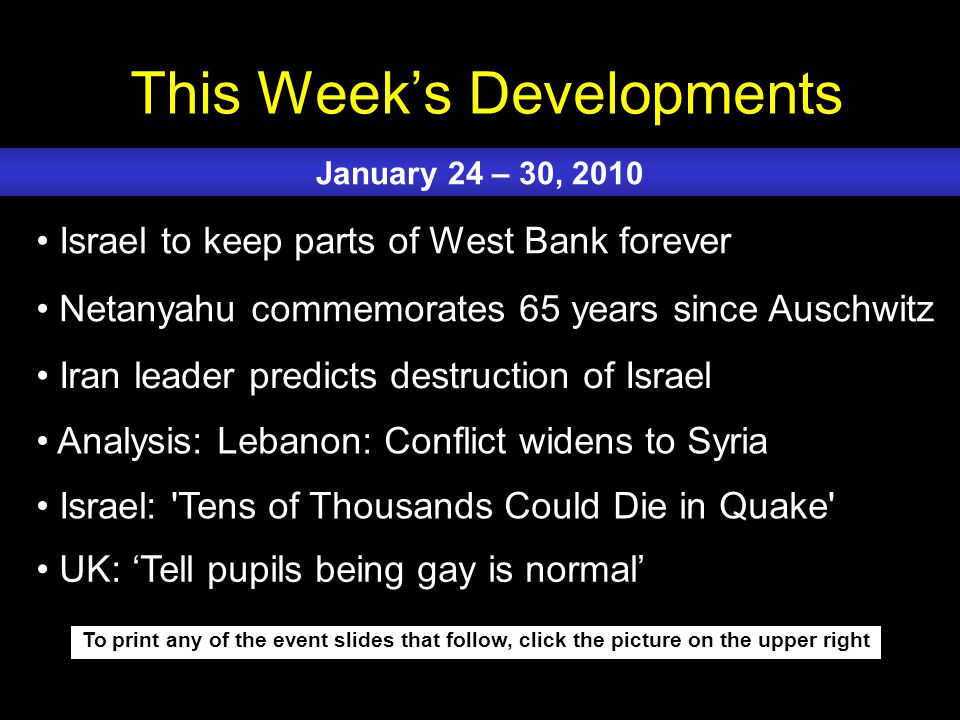 This Week's Developments To print any of the event slides that follow, click the picture on the upper right Israel to keep parts of West Bank forever Netanyahu commemorates 65 years since Auschwitz Iran leader predicts destruction of Israel Analysis: Lebanon: Conflict widens to Syria Israel: Tens of Thousands Could Die in Quake January 24 – 30, 2010 UK: 'Tell pupils being gay is normal'