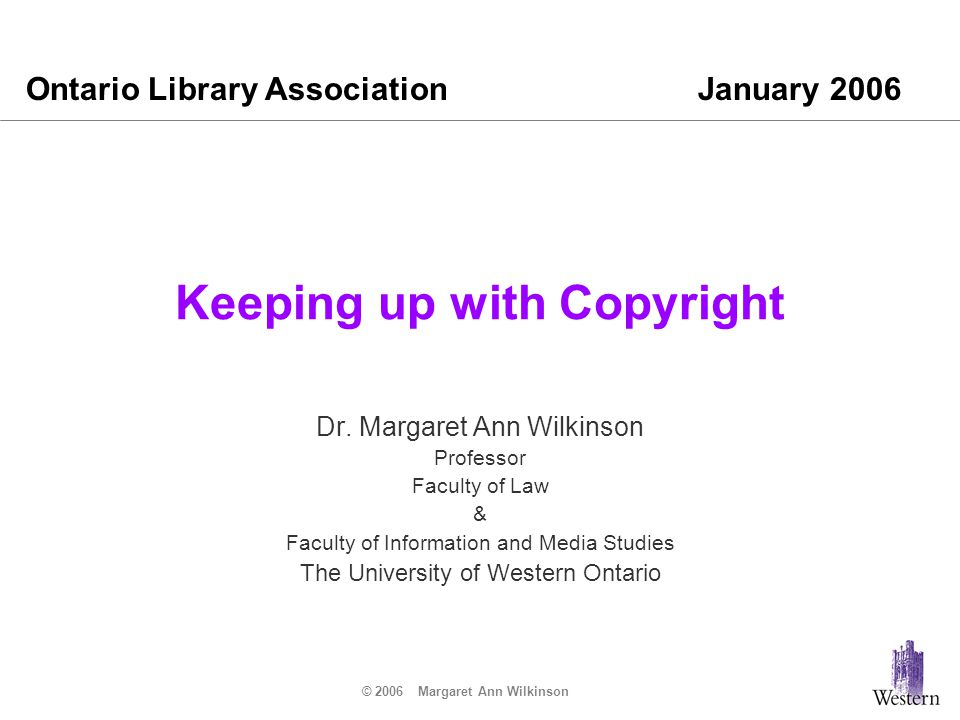 © 2006 Margaret Ann Wilkinson Keeping up with Copyright I was privileged to speak at the Super Conference here in 2004 on Copyright Controversies : That presentation is archived on the OLA site at http://www.accessola.com/superconference2004/fri/at3_45pm.html# 810 Much has happened since then and I look forward to discussing those developments with you today.