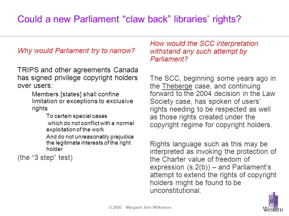 "© 2006 Margaret Ann Wilkinson Could a new Parliament ""claw back"" libraries' rights? Why would Parliament try to narrow? TRIPS and other agreements Can"