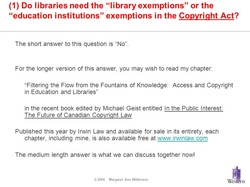 © 2006 Margaret Ann Wilkinson Who gets the library exemptions or the educational institutions exemptions in the Copyright Act.