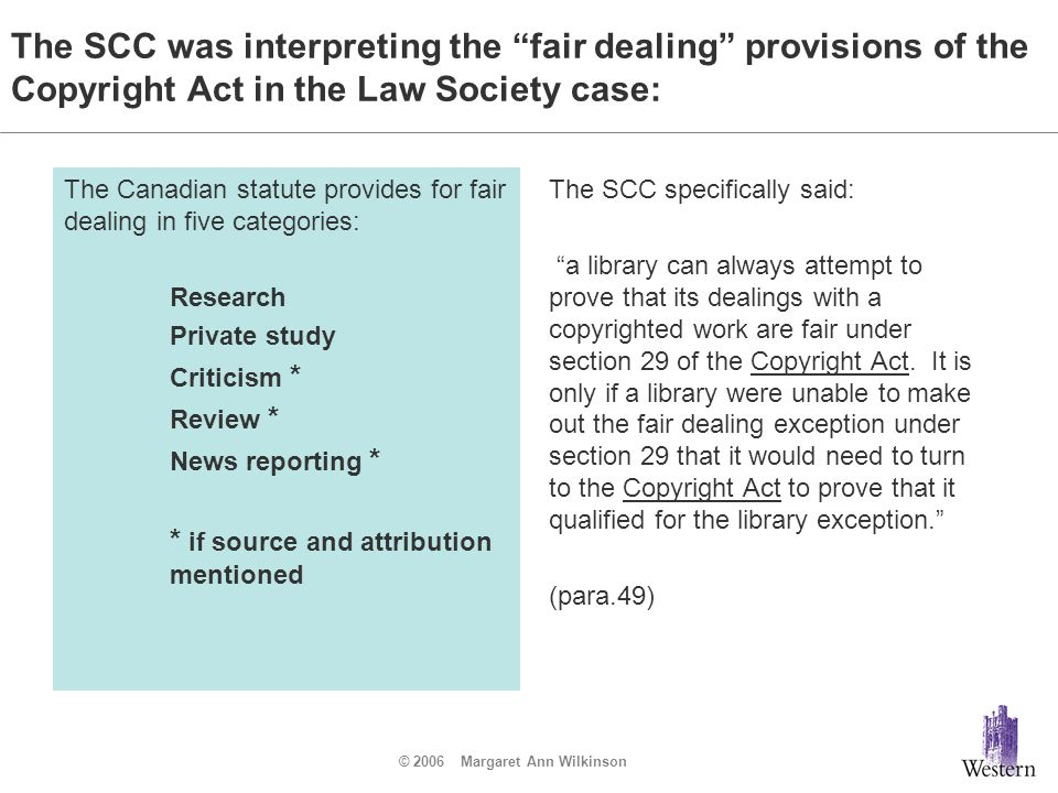 "© 2006 Margaret Ann Wilkinson The SCC was interpreting the ""fair dealing"" provisions of the Copyright Act in the Law Society case: The Canadian statut"
