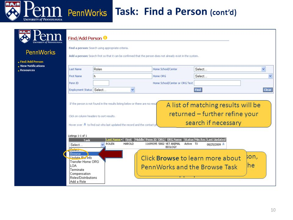Enter search criteria A list of matching results will be returned – further refine your search if necessary To initiate an action for a given person, use the Task drop down to select the appropriate task 10 Task: Find a Person (cont'd) Click Browse to learn more about PennWorks and the Browse Task
