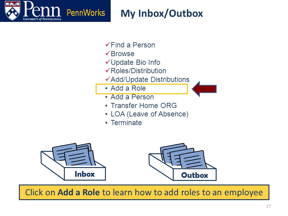 Outbox Find a Person Browse Update Bio Info Roles/Distribution Add/Update Distributions Add a Role Add a Person Transfer Home ORG LOA (Leave of Absence) Terminate Click on Add a Role to learn how to add roles to an employee My Inbox/Outbox 27 My Inbox/Outbox Inbox