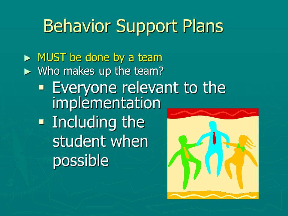 Behavior Support Plans ► MUST be done by a team ► Who makes up the team.
