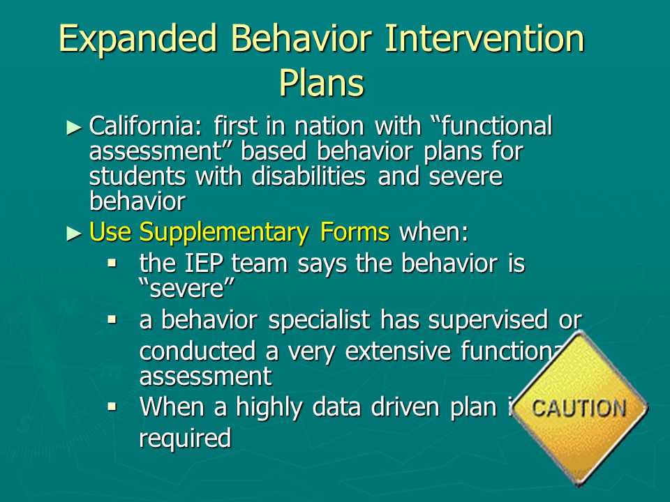Expanded Behavior Intervention Plans ► California: first in nation with functional assessment based behavior plans for students with disabilities and severe behavior ► Use Supplementary Forms when:  the IEP team says the behavior is severe  a behavior specialist has supervised or conducted a very extensive functional assessment  When a highly data driven plan is required required
