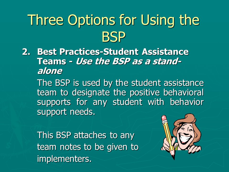 Three Options for Using the BSP 2.Best Practices-Student Assistance Teams - Use the BSP as a stand- alone The BSP is used by the student assistance team to designate the positive behavioral supports for any student with behavior support needs.